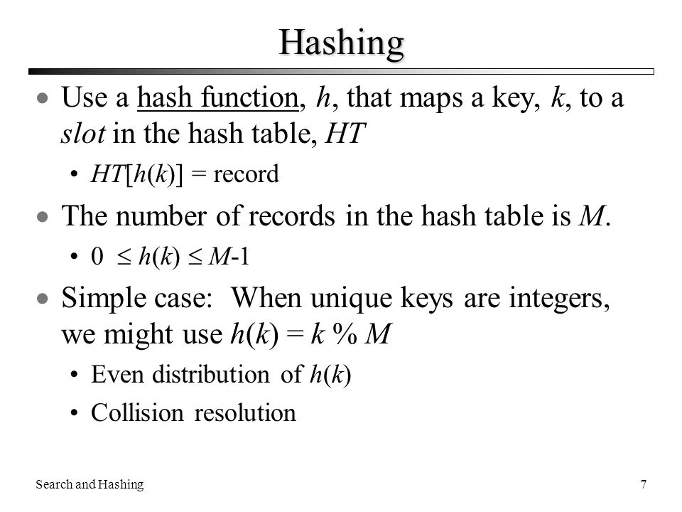 Hashing Use a hash function, h, that maps a key, k, to a slot in the hash table, HT. HT[h(k)] = record.